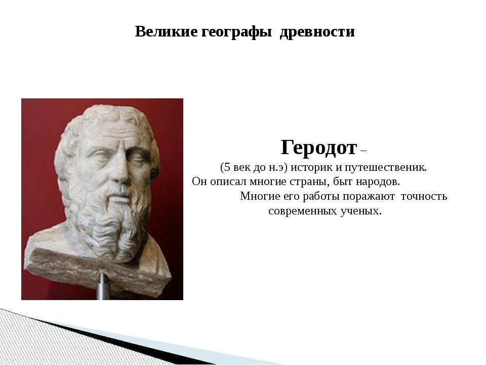 Великие географы древности Геродот – (5 век до н.э) историк и путешественик....