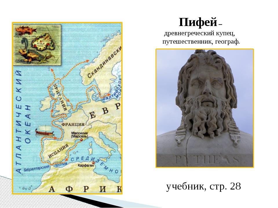 Пифей – древнегреческий купец, путешественник, географ. учебник, стр. 28