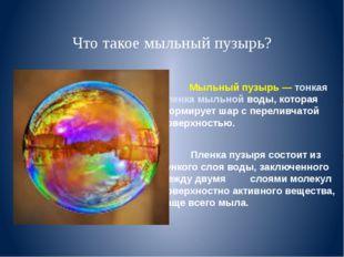 Что такое мыльный пузырь? Мыльный пузырь — тонкая пленка мыльной воды, котор