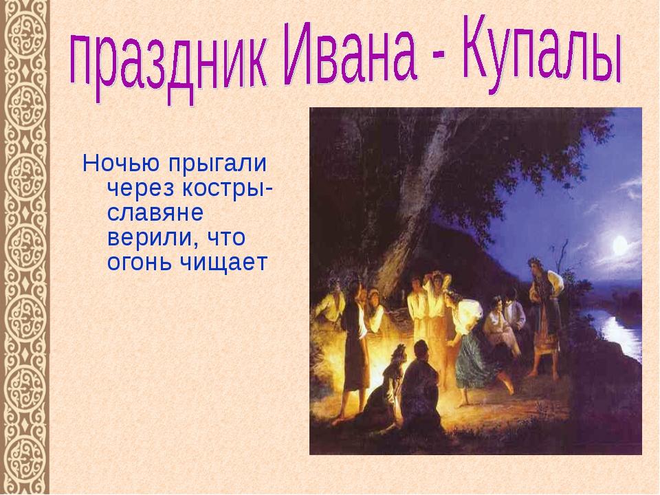 Ночью прыгали через костры- славяне верили, что огонь чищает