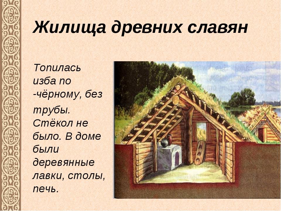 Жилища древних славян Топилась изба по -чёрному, без трубы. Стёкол не было. В...
