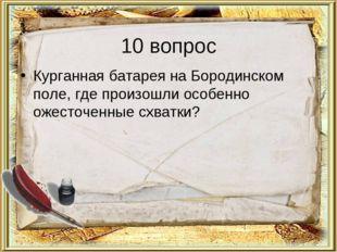 10 вопрос Курганная батарея на Бородинском поле, где произошли особенно ожест