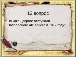 12 вопрос По какой дороге отступали Наполеоновские войска в 1812 году?