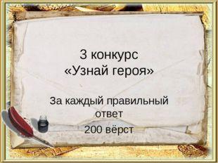 3 конкурс «Узнай героя» За каждый правильный ответ 200 вёрст