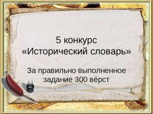5 конкурс «Исторический словарь» За правильно выполненное задание 300 вёрст
