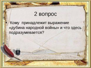 2 вопрос Кому принадлежит выражение «дубина народной войны» и что здесь подра