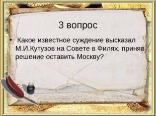 3 вопрос Какое известное суждение высказал М.И.Кутузов на Совете в Филях, при