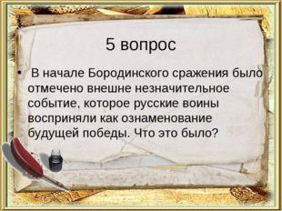 5 вопрос В начале Бородинского сражения было отмечено внешне незначительное с