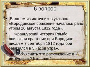 6 вопрос В одном из источников указано: «Бородинское сражение началось рано у