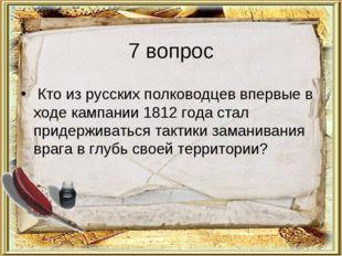 7 вопрос Кто из русских полководцев впервые в ходе кампании 1812 года стал пр