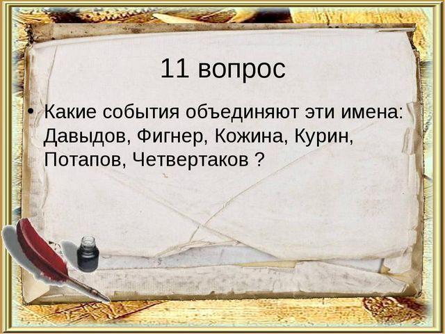 11 вопрос Какие события объединяют эти имена: Давыдов, Фигнер, Кожина, Курин,...