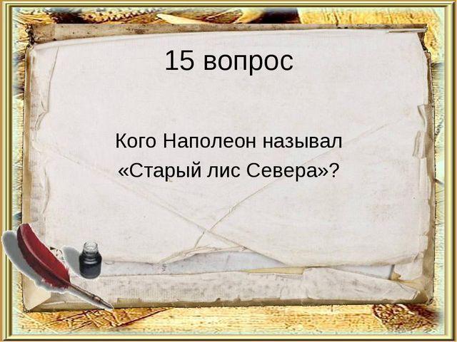 15 вопрос Кого Наполеон называл «Старый лис Севера»?