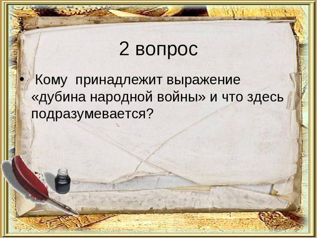 2 вопрос Кому принадлежит выражение «дубина народной войны» и что здесь подра...