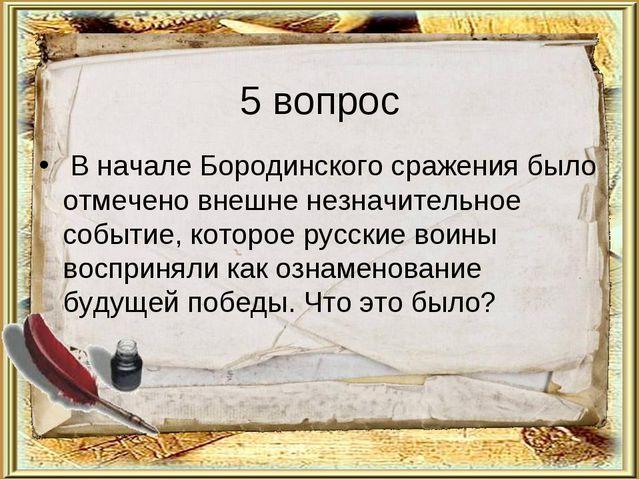 5 вопрос В начале Бородинского сражения было отмечено внешне незначительное с...