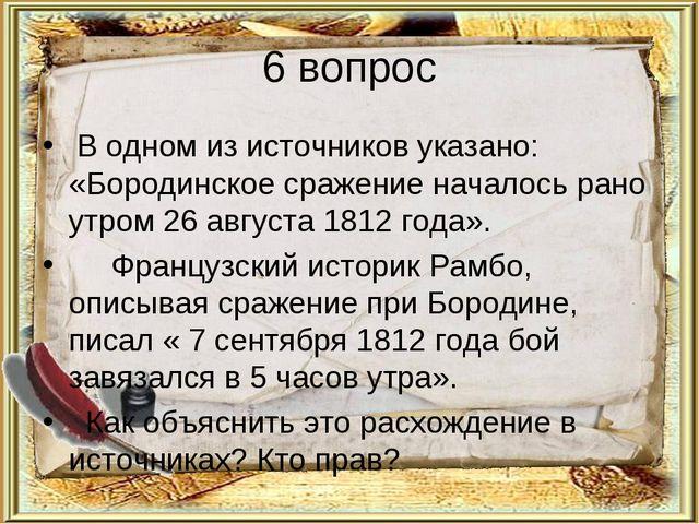 6 вопрос В одном из источников указано: «Бородинское сражение началось рано у...
