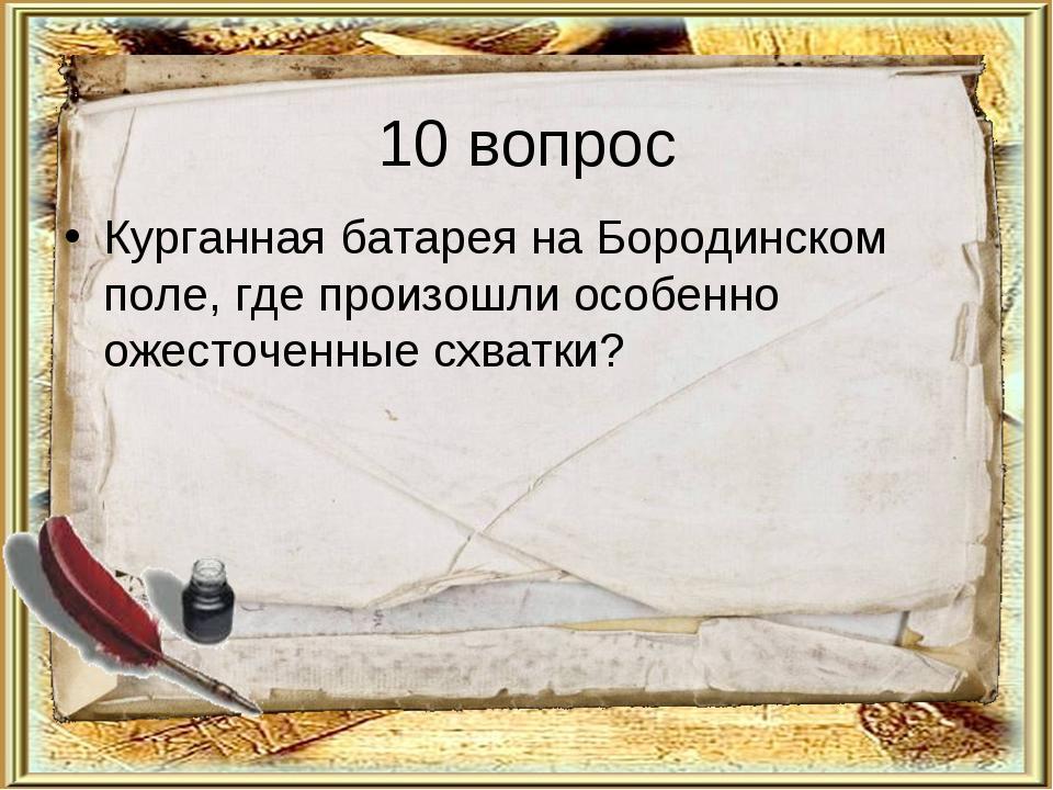 10 вопрос Курганная батарея на Бородинском поле, где произошли особенно ожест...