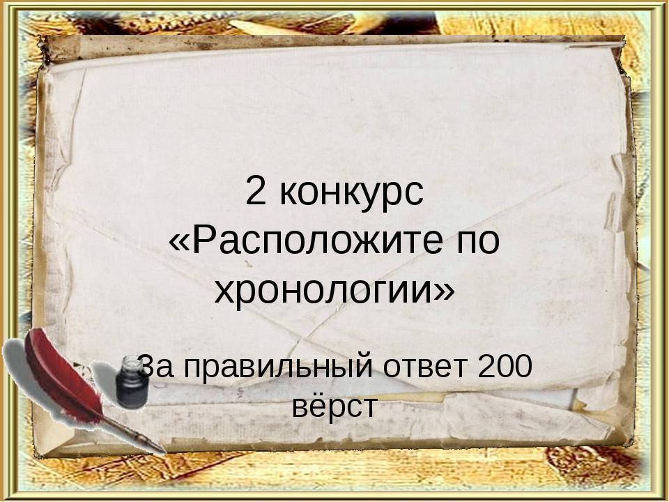 2 конкурс «Расположите по хронологии» За правильный ответ 200 вёрст
