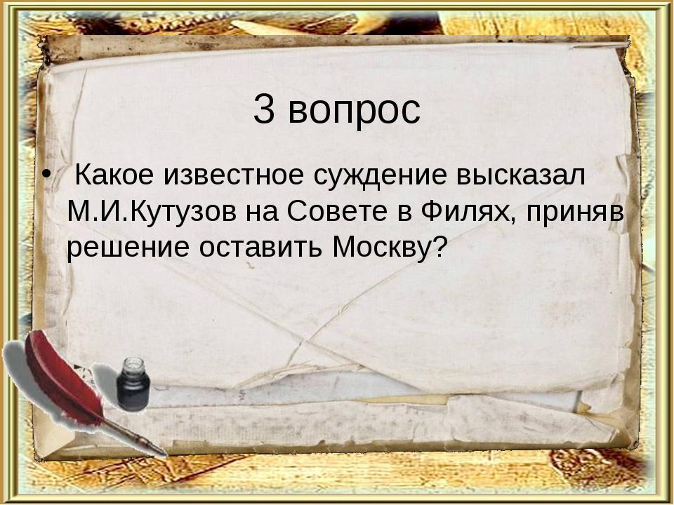 3 вопрос Какое известное суждение высказал М.И.Кутузов на Совете в Филях, при...