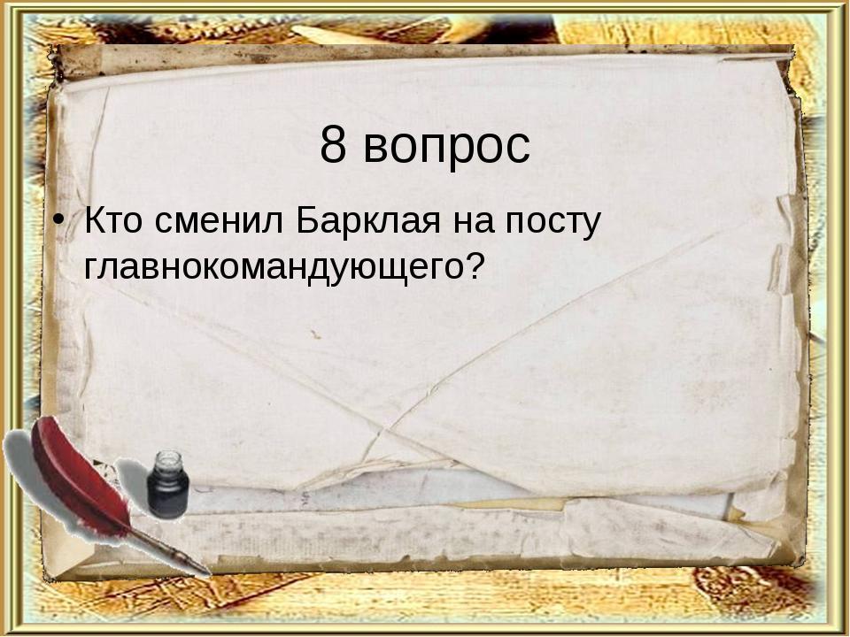 8 вопрос Кто сменил Барклая на посту главнокомандующего?