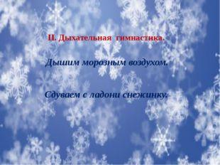 II. Дыхательная гимнастика. Дышим морозным воздухом. Сдуваем с ладони снежинку.