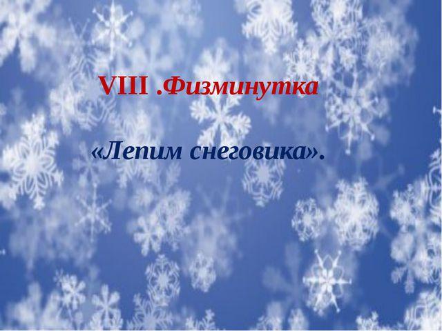 VIII .Физминутка «Лепим снеговика».