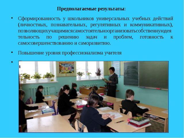 Предполагаемые результаты: Сформированность у школьников универсальных учебны...