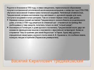 Василий Кириллович Тредиаковский Родился в Астрахани в 1703 году, в семье свя