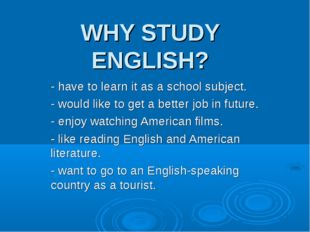 WHY STUDY ENGLISH? - have to learn it as a school subject. - would like to ge