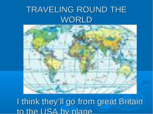 TRAVELING ROUND THE WORLD I think they'll go from great Britain to the USA by