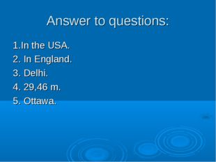 Answer to questions: 1.In the USA. 2. In England. 3. Delhi. 4. 29,46 m. 5. Ot