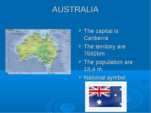 AUSTRALIA The capital is Canberra The territory are 7682km The population are...