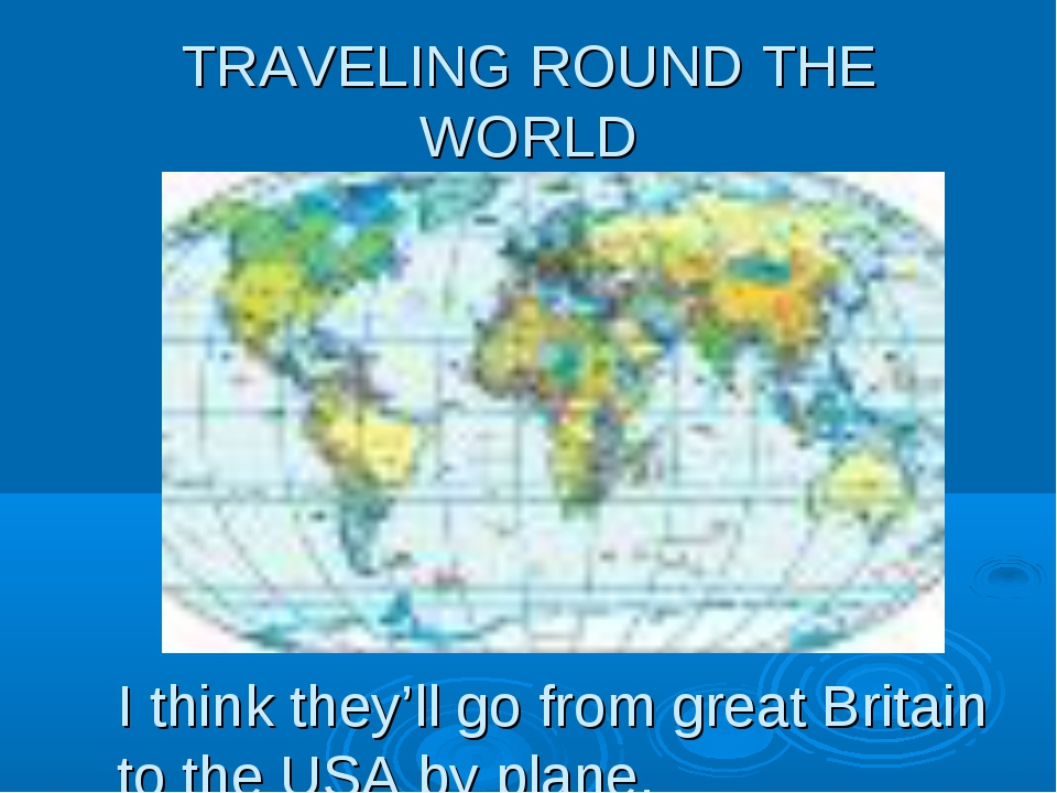 TRAVELING ROUND THE WORLD I think they'll go from great Britain to the USA by...