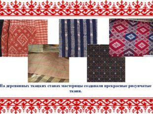 На деревянных ткацких станах мастерицы создавали прекрасные рисунчатые ткани.