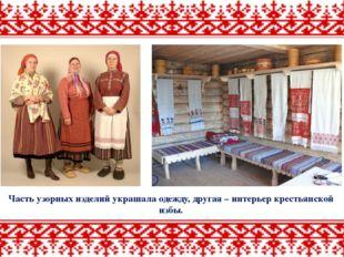 Часть узорных изделий украшала одежду, другая – интерьер крестьянской избы.