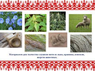 Материалом для ткачества служили нити из льна, крапивы, конопли, шерсти живот
