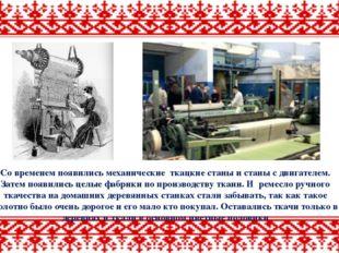 Со временем появились механические ткацкие станы и станы с двигателем. Затем