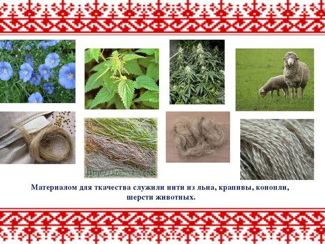 Материалом для ткачества служили нити из льна, крапивы, конопли, шерсти живот...
