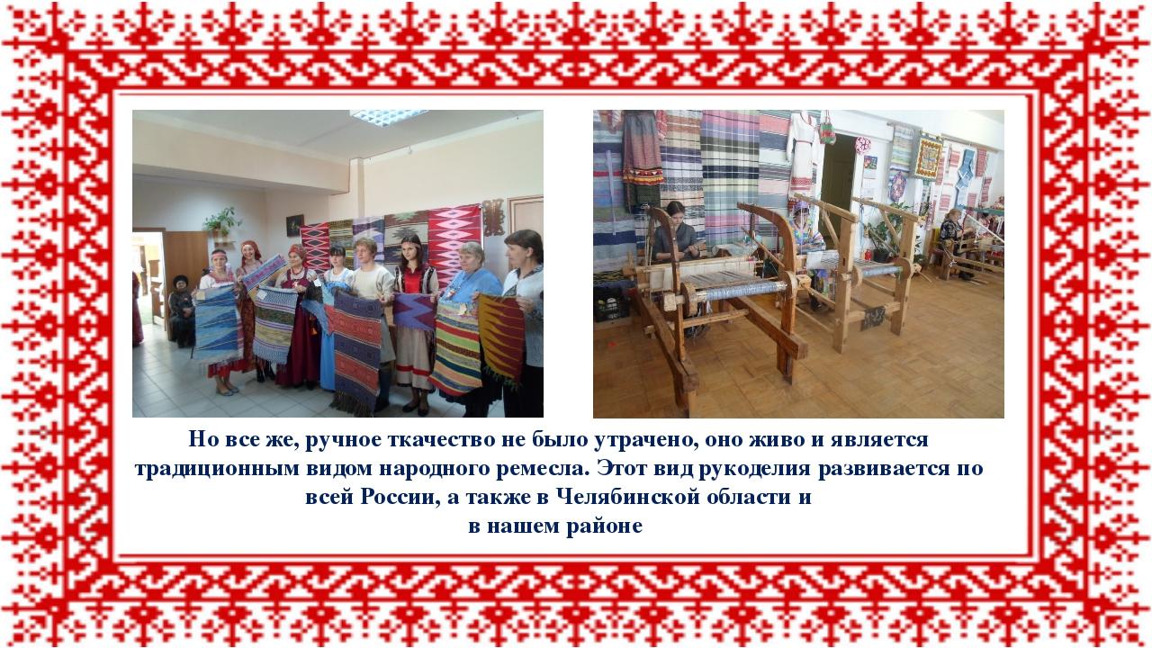 Но все же, ручное ткачество не было утрачено, оно живо и является традиционны...