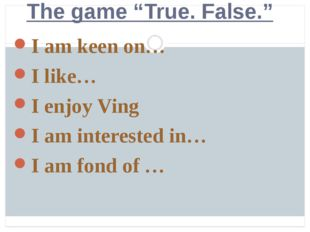 "The game ""True. False."" I am keen on… I like… I enjoy Ving I am interested i"