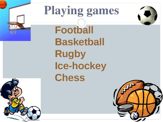 Playing games Football Basketball Rugby Ice-hockey Chess