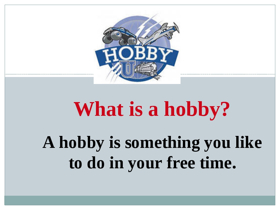 What is a hobby? A hobby is something you like to do in your free time.