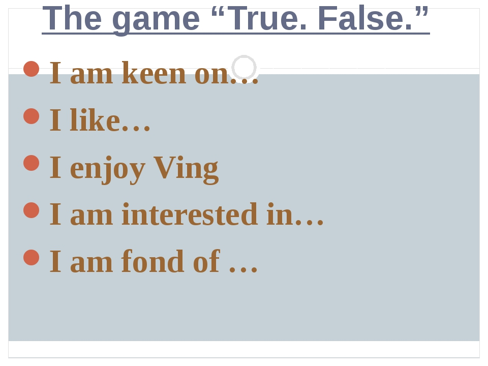 "The game ""True. False."" I am keen on… I like… I enjoy Ving I am interested i..."