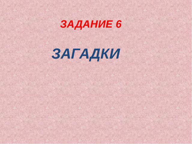ЗАДАНИЕ 6 ЗАГАДКИ