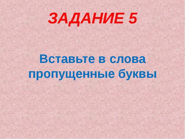 ЗАДАНИЕ 5 Вставьте в слова пропущенные буквы