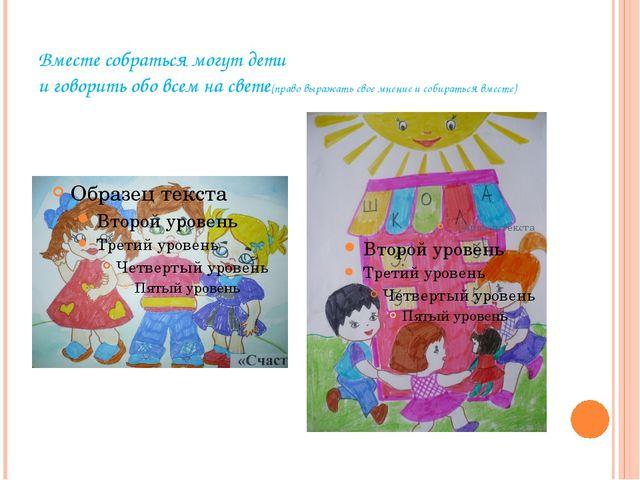Вместе собраться могут дети и говорить обо всем на свете(право выражать свое...