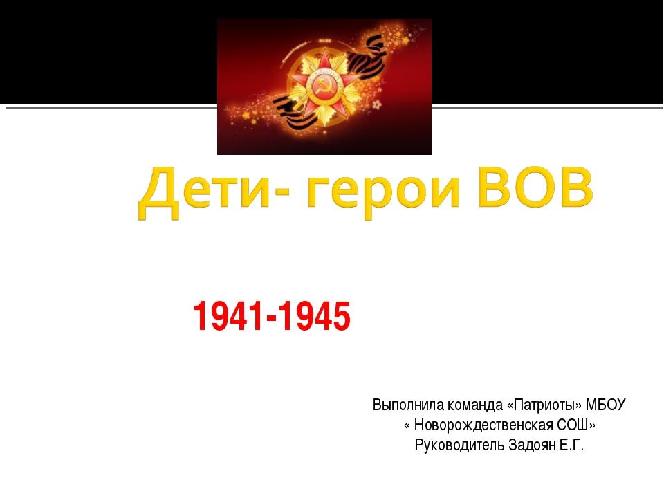 1941-1945 Выполнила команда «Патриоты» МБОУ « Новорождественская СОШ» Руковод...