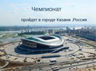 Чемпионат пройдет в городе Казани ,Россия с 24 июля по 16 августа 2015 года.