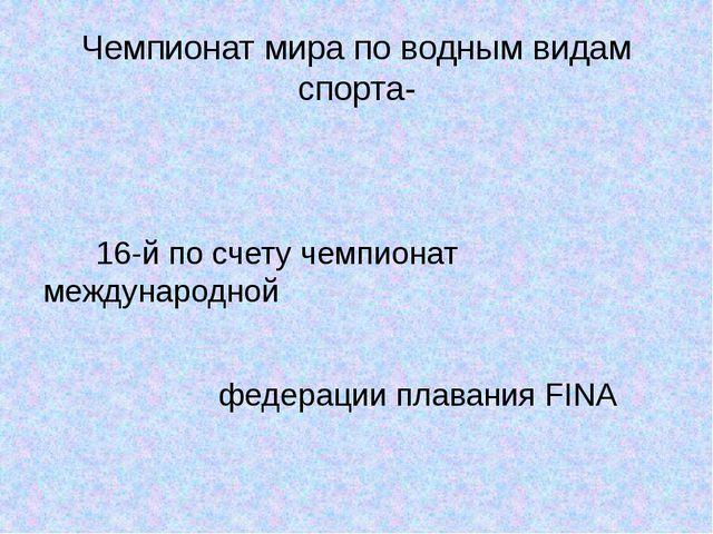 Чемпионат мира по водным видам спорта- 16-й по счету чемпионат международной...