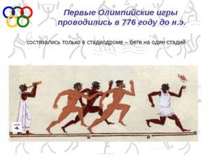 Первые Олимпийские игры проводились в 776 году до н.э. состязались только в с
