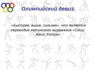 «Быстрее, выше, сильнее», что является переводом латинского выражения «Citiu